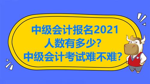 中级会计报名2021人数有多少?中级会计考试难不难?