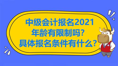 中级会计报名2021年龄有限制吗?具体报名条件有什么?
