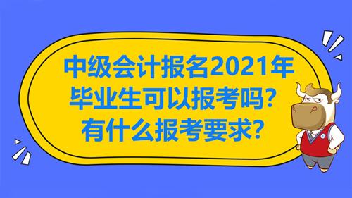中级会计报名2021年毕业生可以报考吗?有什么报考要求?