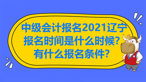 中级会计报名2021辽宁报名时间是什么时候?有什么报名条件?