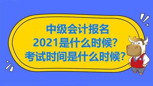 中级会计报名2021是什么时候?考试时间是什么时候?