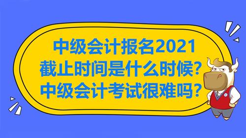 中级会计报名2021截止时间是什么时候?中级会计考试很难吗?