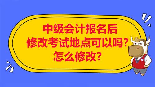 【中级会计报名后修改考试地点可以吗?怎么修改考试地点?】