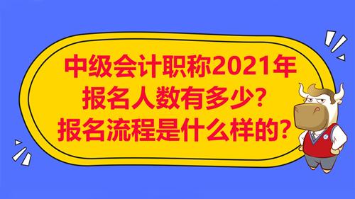 中级会计职称2021年报名人数有多少?报名流程是什么样的?