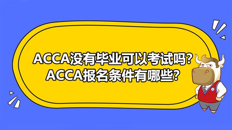 ACCA没有毕业可以考试吗?ACCA报名条件有哪些?