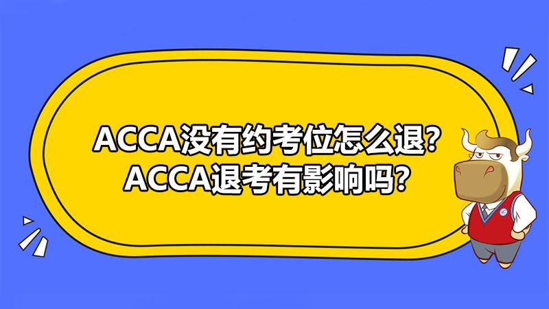 ACCA没有约考位怎么退?ACCA退考有影响吗?