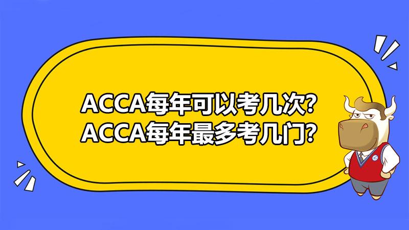 ACCA每年可以考几次?ACCA每年最多考几门?
