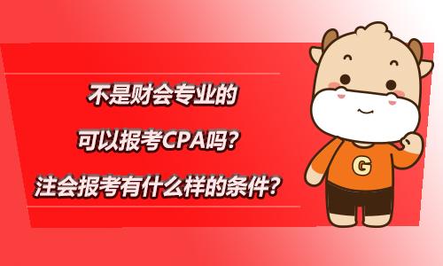 不是财会专业的可以报考CPA吗?注会报考有什么样的条件?