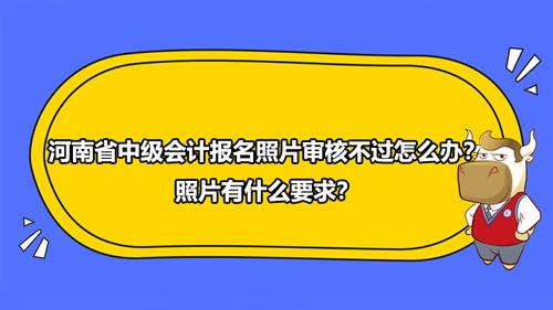 2021年河南省中級會計報名照片審核不過怎么辦?照片有什么要求?