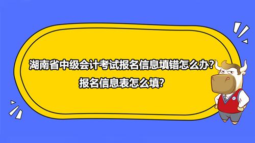 2021年湖南省中級會計考試報名信息填錯怎么辦?報名信息表怎么填?