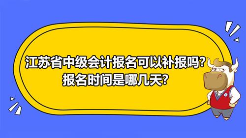 2021江蘇省中級會計報名可以補報嗎?報名時間是哪幾天?