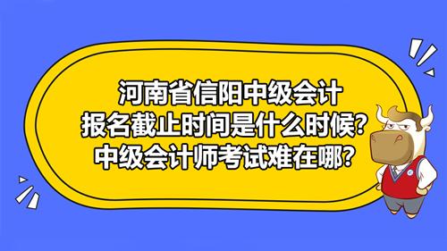 河南省信陽中級會計報名截止時間是什么時候?中級會計師考試難在哪?
