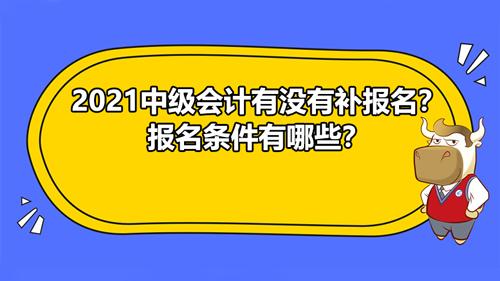 2021中級會計有沒有補報名?報名條件有哪些?