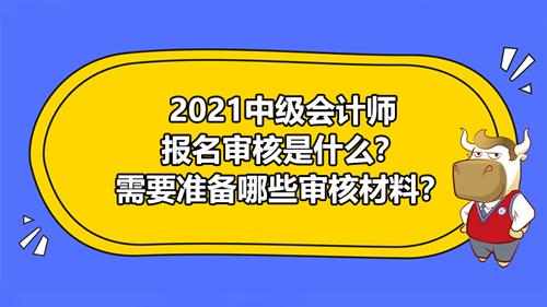 2021中級會計師報名審核是什么?需要準備哪些審核材料?
