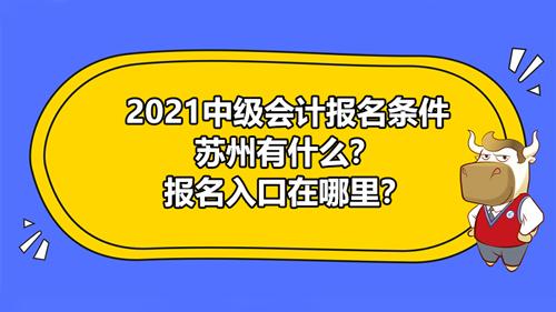 2021中級會計報名條件蘇州有什么?報名入口在哪里?