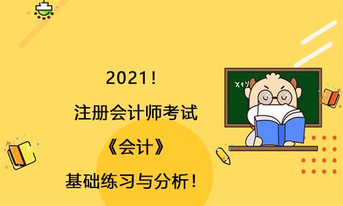 2021!注册会计师考试《会计》基础练习与分析!