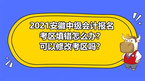 2021安徽中級會計報名考區填錯怎么辦?可以修改考區嗎?