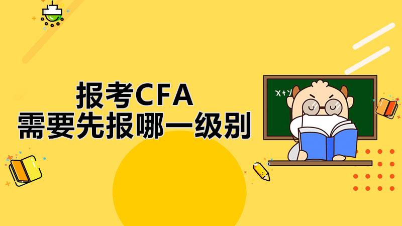 报考CFA需要先报哪一级别?CFA考前冲刺有哪些方法?