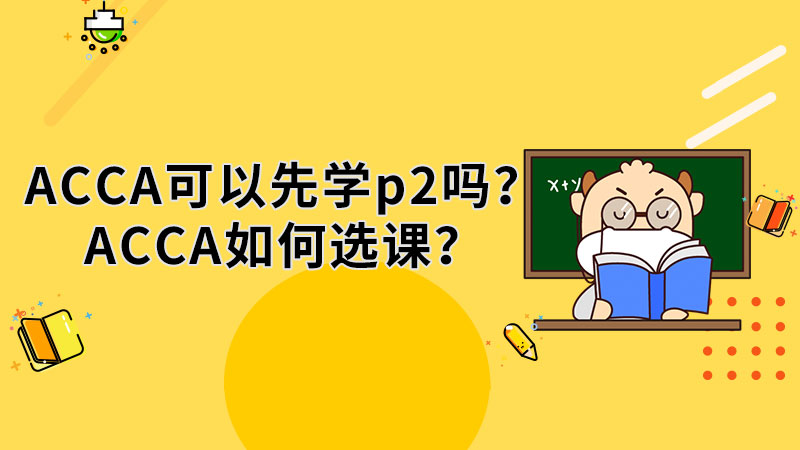 ACCA可以先学p2吗?ACCA如何选课?
