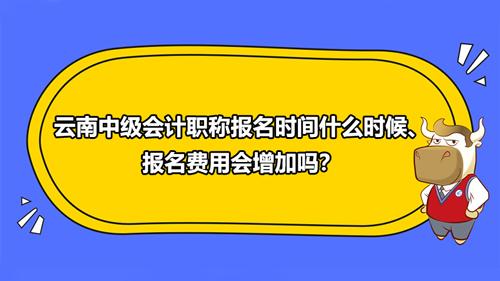 云南中级会计职称报名时间2021、报名费用增加吗?