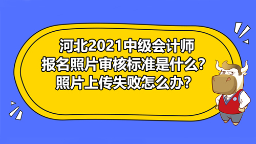 河北2021中級會計師報名照片審核標準是什么?照片上傳失敗怎么辦?
