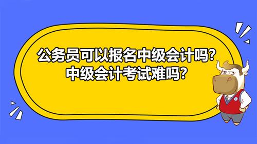 公務員可以報名中級會計嗎?中級會計考試難嗎?
