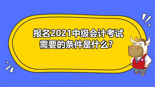 報名2021中級會計考試需要的條件是什么?