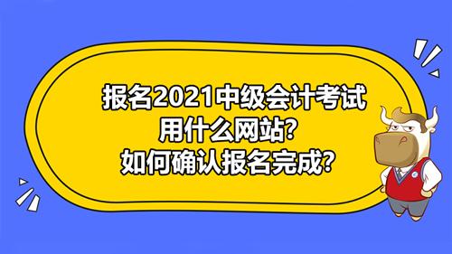 報名2021中級會計考試用什么網站?如何確認報名完成?