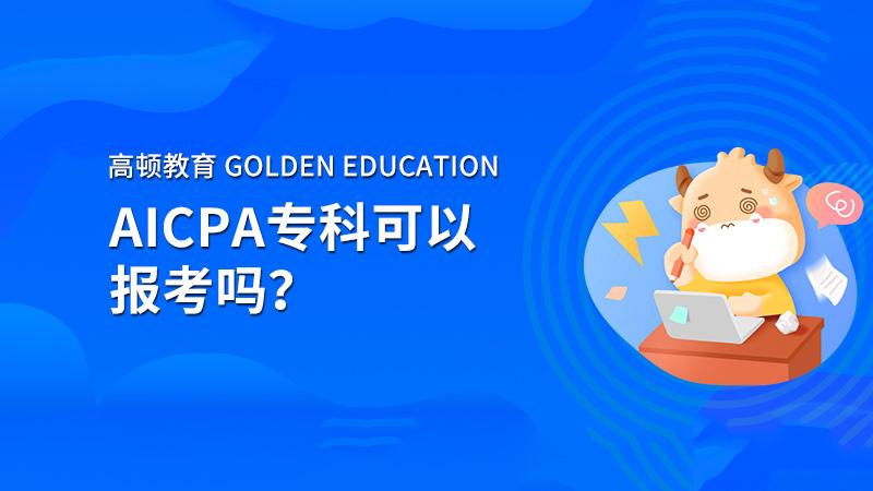 高顿教育:2021年AICPA专科可以报考吗,考完可以申请执照吗?