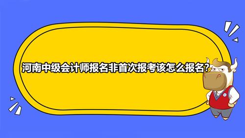 2021河南中级会计师报名非首次报考该怎么报名?有什么不一样?