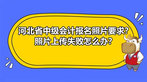 河北省2021中级会计报名照片要求?照片上传失败怎么办?