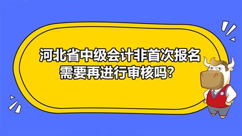 河北省中级会计非首次报名需要再进行审核吗?