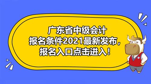 广东省中级会计报名条件2021最新发布,报名入口点击进入!