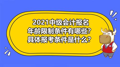 2021中级会计报名有年龄限制条件有哪些?具体报考条件是什么?