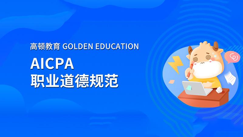 高顿教育:2021年AICPA职业道德规范考哪些?