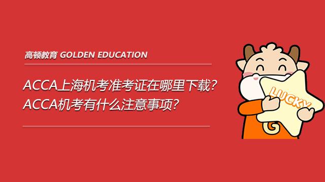 ACCA上海机考准考证在哪里下载?ACCA机考有什么注意事项?
