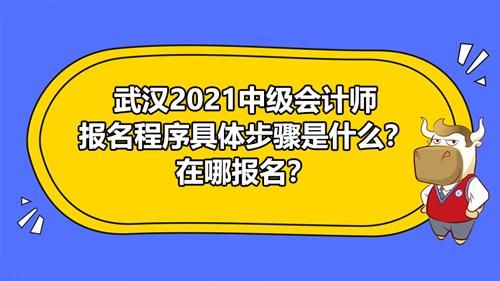 武汉2021中级会计师报名程序具体步骤是什么?在哪报名?