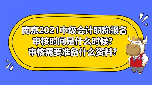南京2021中级会计职称报名审核时间是什么时候?审核需要准备什么资料?