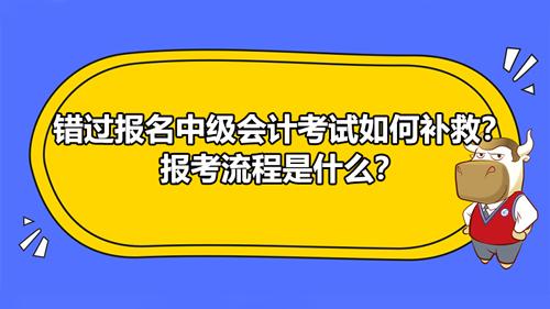 【错过报名中级会计考试如何补救?报考流程是什么?】