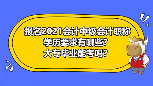 报名2021会计中级会计职称学历要求有哪些?大专毕业能考吗?
