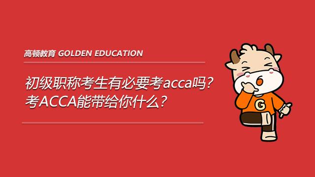 初级职称考生有必要考acca吗?考ACCA能带给你什么?
