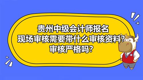 【贵州2021中级会计师报名现场审核需要带什么审核资料?审核严格吗?】