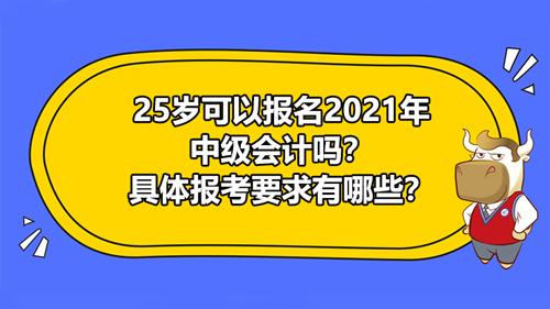 25歲可以報名2021年中級會計嗎?具體報考要求有哪些?