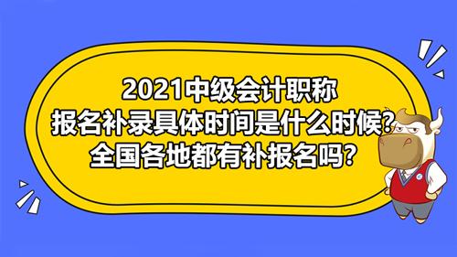 2021中级会计职称报名补录具体时间是什么时候?全国各地都有补报名吗?