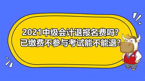 【2021中级会计退报名费吗?已缴费不参与考试能不能退?】
