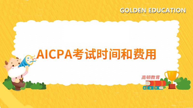 2021年AICPA考試時間和費用,具體時間和費用呢?