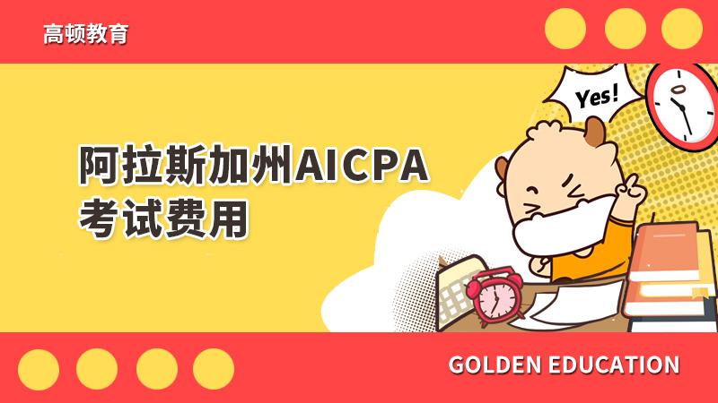 阿拉斯加州AICPA考试费用是多少?一般AICPA考试费用包含哪些?