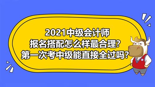 2021中级会计师报名搭配怎么样最合理?第一次考中级能直接全过吗?