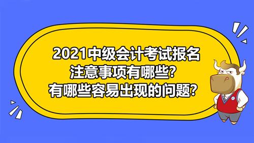 2021中级会计考试报名注意事项有哪些?有哪些容易出现的问题?