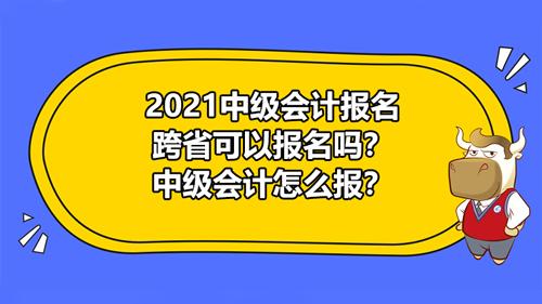 2021中级会计报名跨省可以报名吗?中级会计怎么报?